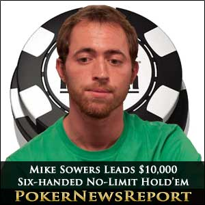 Mike Sowers Leads $10,000 6-handed No-Limit Hold'em
