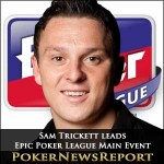 Sam Trickett Leads Epic Poker League Main Event