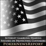 Internet Gambling Hearing Focuses on Protecting Customers