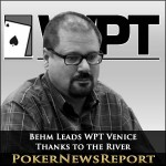 Behm Leads WPT Venice – Thanks to the River