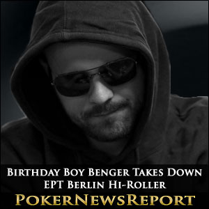 Birthday Boy Benger Takes Down EPT Berlin Hi-Roller