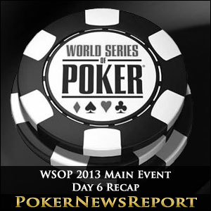WSOP 2013 Main Event  Day 6 Recap
