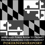 Maryland Poker Room to Prompt Online Gambling Consideration?