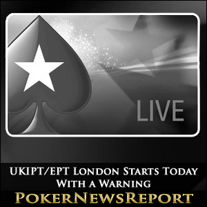 UKIPT/EPT London Starts Today - With a Warning