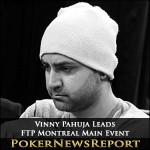 Vinny Pahuja Leads Full Tilt Poker Montreal Main Event