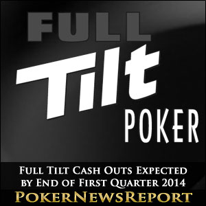 Full Tilt Cash Outs Expected by End of First Quarter 2014