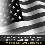 House Subcommittee Schedules Online Gambling Hearing