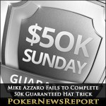 Mike Azzaro Fails to Complete 50k Guaranteed Hat Trick