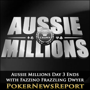 Aussie Millions Day 3 Ends with Fazzino Frazzling Dwyer