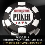 WSOP 2014 Weekend Wrap – 15th/16th June