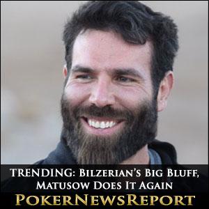 TRENDING: Bilzerian's Big Bluff, Matusow Does It Again