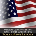Judiciary Committee Shelves RAWA – Poker Safe for Now?