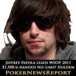 Jeffrey Papola Leads WSOP 2011 $1,500 6-handed No-Limit Hold'em