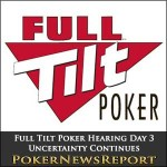 Full Tilt Poker Hearing Day 3 – Uncertainty Continues