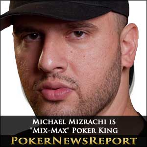 "Michael Mizrachi is ""Mix-Max"" Poker King"