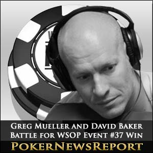 Greg Mueller and David Baker Battle for WSOP Event #37 Win