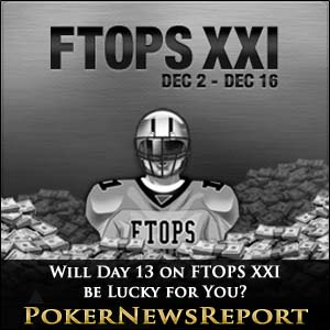 Will Day 13 on FTOPS XXI be Lucky for You?
