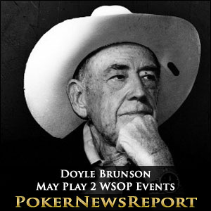 Doyle Brunson May Play 2 WSOP Events