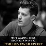 WSOP 2013 Event #7 Goes to Matt Waxman