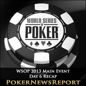 WSOP 2013 Main Event Day 6 Recap