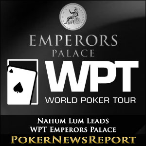 Nahum Lum heads Star-Studded Field at WPT Emperors Palace