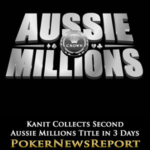 Kanit Collects Second Aussie Millions Title in 3 Days