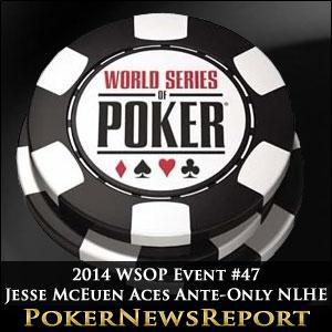 2014 WSOP Event #47 Jesse McEuen Aces Ante-Only NLHE
