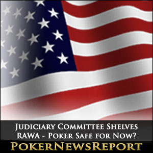 Judiciary Committee Shelves RAWA - Poker Safe for Now?